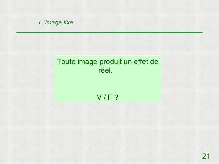 L 'image fixe      Toute image produit un effet de                  réel.                  V/F?                           ...