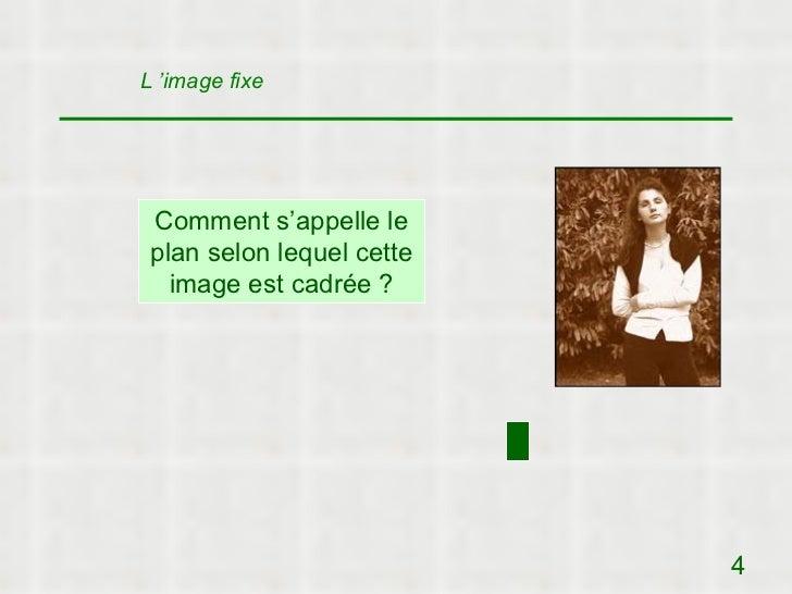 L 'image fixe Comment s'appelle le plan selon lequel cette   image est cadrée ?                           4