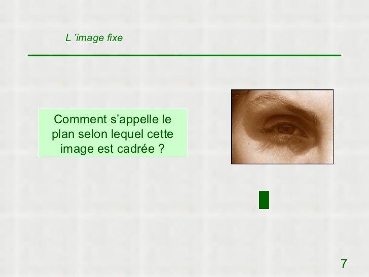 L 'image fixeComment s'appelle leplan selon lequel cette  image est cadrée ?                          7