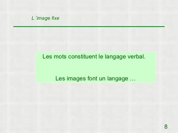 L 'image fixe     Les mots constituent le langage verbal.           Les images font un langage …                          ...