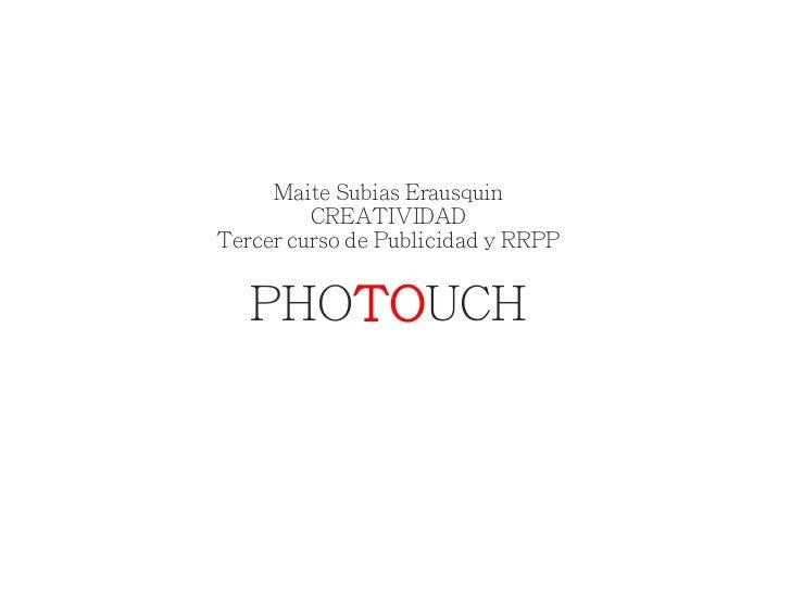 Maite Subias Erausquin         CREATIVIDADTercer curso de Publicidad y RRPP   PHOTOUCH