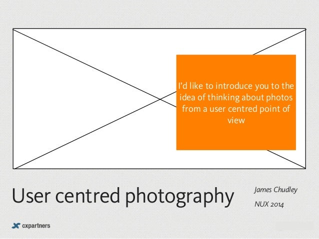 I'd like to introduce you to the  idea of thinking about photos  from a user centred point of  James Chudley User centred ...