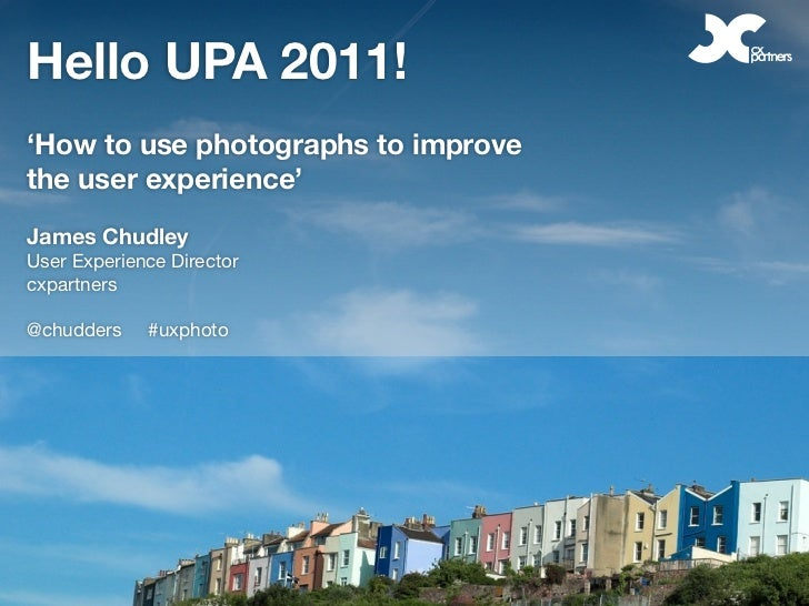 Hello UPA 2011!'How to use photographs to improvethe user experience'James ChudleyUser Experience Directorcxpartners@chudd...
