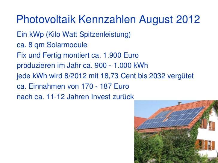 Photovoltaik Kennzahlen August 2012Ein kWp (Kilo Watt Spitzenleistung)ca. 8 qm SolarmoduleFix und Fertig montiert ca. 1.90...