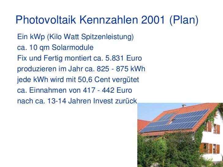Photovoltaik Kennzahlen 2001 (Plan)Ein kWp (Kilo Watt Spitzenleistung)ca. 10 qm SolarmoduleFix und Fertig montiert ca. 5.8...