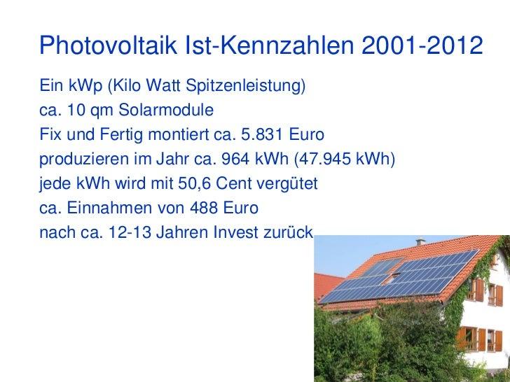 Photovoltaik Ist-Kennzahlen 2001-2012Ein kWp (Kilo Watt Spitzenleistung)ca. 10 qm SolarmoduleFix und Fertig montiert ca. 5...
