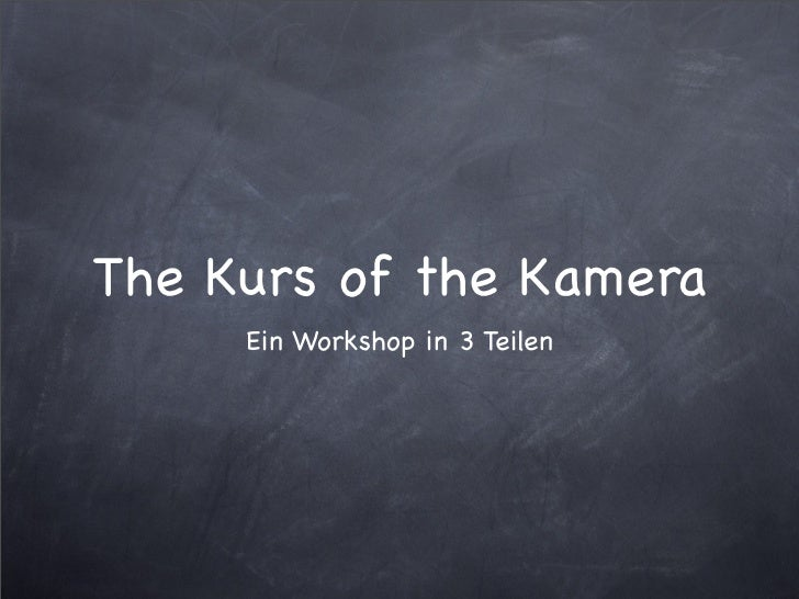 The Kurs of the Kamera      Ein Workshop in 3 Teilen