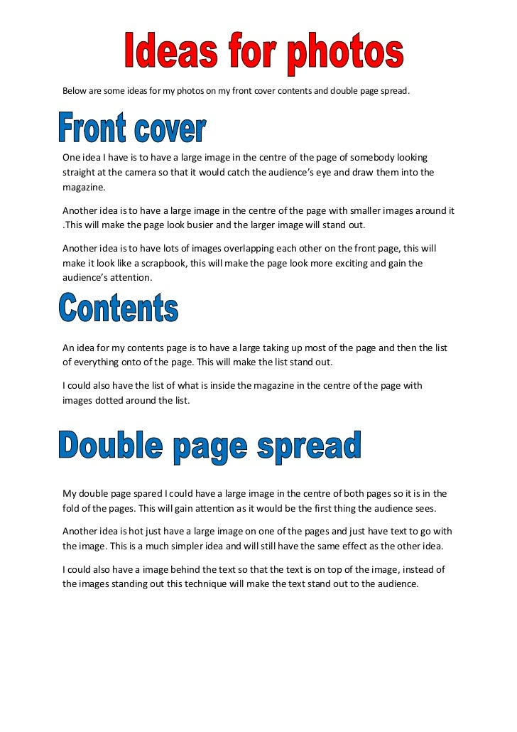 Below are some ideas for my photos on my front cover contents and double page spread.One idea I have is to have a large im...