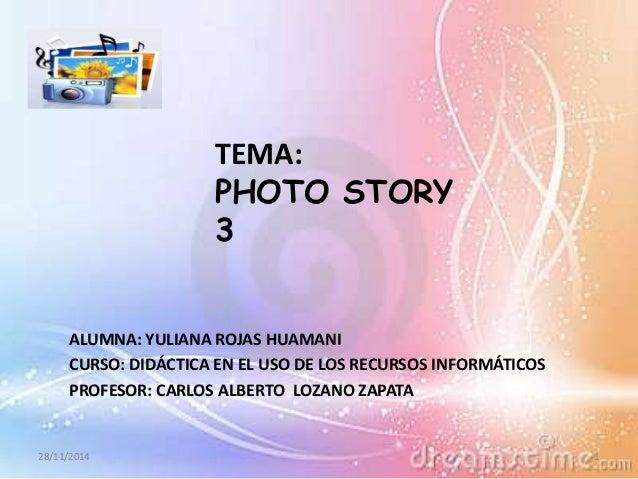TEMA:  PHOTO STORY  3  ALUMNA: YULIANA ROJAS HUAMANI  CURSO: DIDÁCTICA EN EL USO DE LOS RECURSOS INFORMÁTICOS  PROFESOR: C...