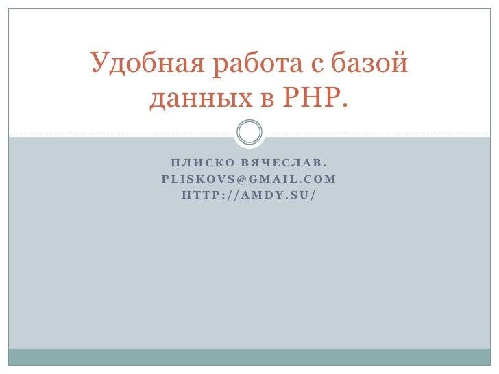 Удобная работа с базой     данных в PHP.       ПЛИСКО ВЯЧЕСЛАВ.     PLISKOVS@GMAIL.COM       HTTP://AMDY.SU/