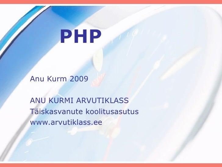 PHP Anu Kurm 2009 ANU KURMI ARVUTIKLASS Täiskasvanute koolitusasutus www.arvutiklass.ee