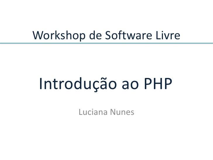 Workshop de Software Livre    Introdução ao PHP         Luciana Nunes