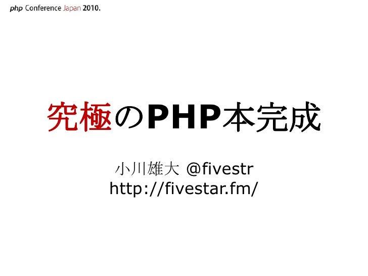 究極のPHP本完成<br />小川雄大 @fivestrhttp://fivestar.fm/<br />