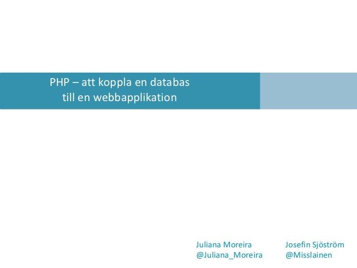 PHP – attkoppla en databas<br />till en webbapplikation<br />Juliana Moreira JosefinSjöström<br />@Juliana_Moreira@Miss...