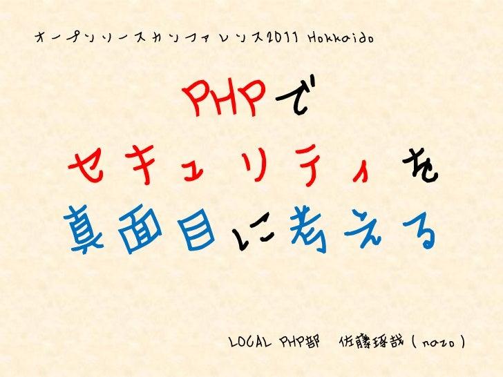 オープンソースカンファレンス2011 Hokkaido   PHPで セキュリティを 真面目に考える               LOCAL PHP部   佐藤琢哉(nazo)