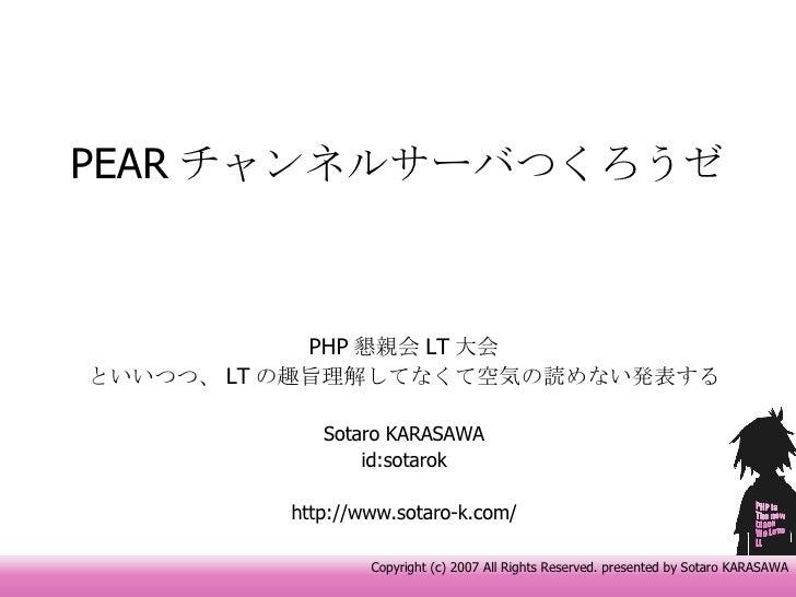 PEAR チャンネルサーバつくろうゼ PHP 懇親会 LT 大会 といいつつ、 LT の趣旨理解してなくて空気の読めない発表する Sotaro KARASAWA id:sotarok http://www.sotaro-k.com/