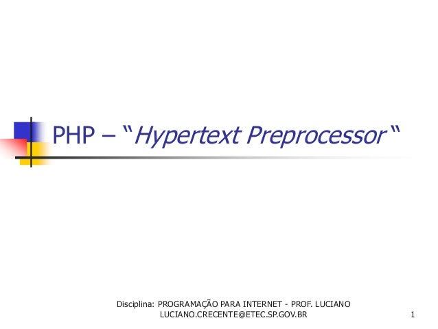 """PHP – """"Hypertext Preprocessor """" 1 Disciplina: PROGRAMAÇÃO PARA INTERNET - PROF. LUCIANO LUCIANO.CRECENTE@ETEC.SP.GOV.BR"""