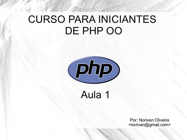 CURSO PARA INICIANTES  DE PHP OO Por: Norivan Oliveira <norivan@gmail.com> Aula 1