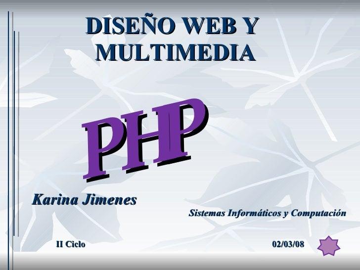 DISEÑO WEB Y  MULTIMEDIA Karina Jimenes Sistemas Informáticos y Computación II Ciclo 02/03/08 PHP