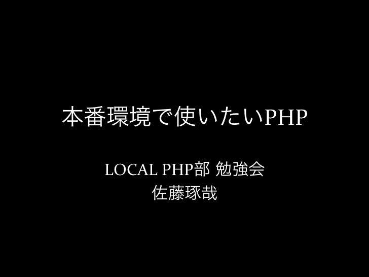 本番環境で使いたいPHP  LOCAL PHP部 勉強会       佐藤琢哉