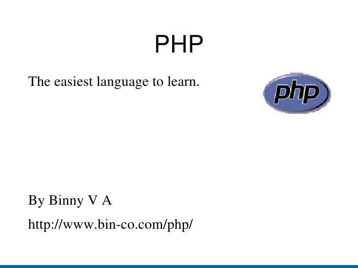 PHP <ul><li>The easiest language to learn. </li></ul><ul><li>By Binny V A </li></ul><ul><li>http://www.bin-co.com/php/ </l...