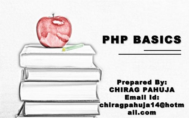 PHP BASICSPHP BASICSPrepared By:Prepared By:CHIRAG PAHUJACHIRAG PAHUJAEmail Id:Email Id:chiragpahuja14@hotmchiragpahuja14@...