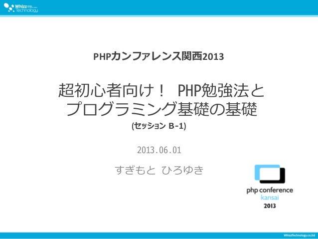超初心者向け! PHP勉強法と プログラミング基礎の基礎 2013.06.01 すぎもと ひろゆき PHPカンファレンス関西2013 (セッション B-1)
