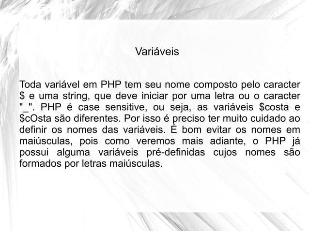 Variáveis Toda variável em PHP tem seu nome composto pelo caracter $ e uma string, que deve iniciar por uma letra ou o car...