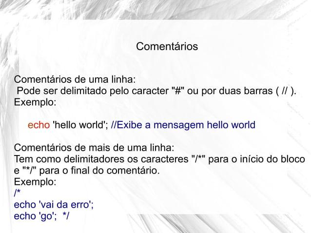 """Comentários Comentários de uma linha: Pode ser delimitado pelo caracter """"#"""" ou por duas barras ( // ). Exemplo: echo 'hell..."""