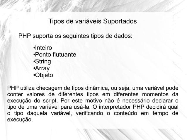 Tipos de variáveis Suportados PHP suporta os seguintes tipos de dados: Inteiro ●Ponto flutuante ●String ●Array ●Objeto ●  ...