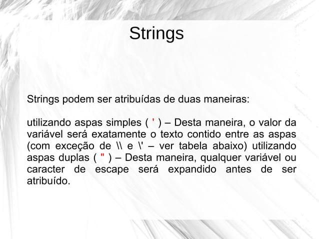 Strings  Strings podem ser atribuídas de duas maneiras: utilizando aspas simples ( ' ) – Desta maneira, o valor da variáve...