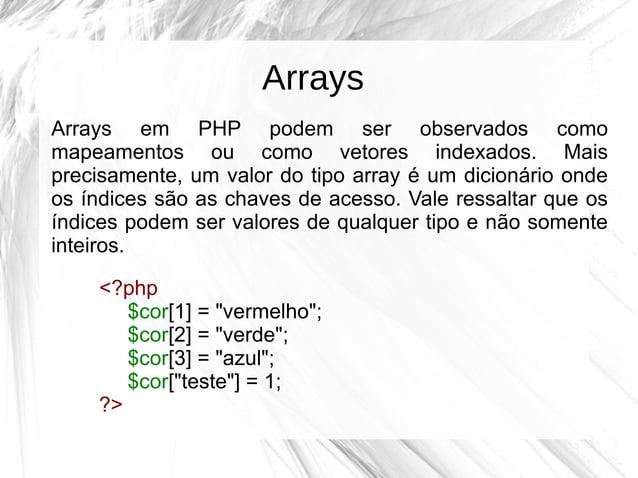 Arrays Arrays em PHP podem ser observados como mapeamentos ou como vetores indexados. Mais precisamente, um valor do tipo ...