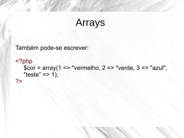 """Arrays Também pode-se escrever: <?php $cor = array(1 => """"vermelho, 2 => """"verde, 3 => """"azul"""", """"teste"""" => 1); ?>"""