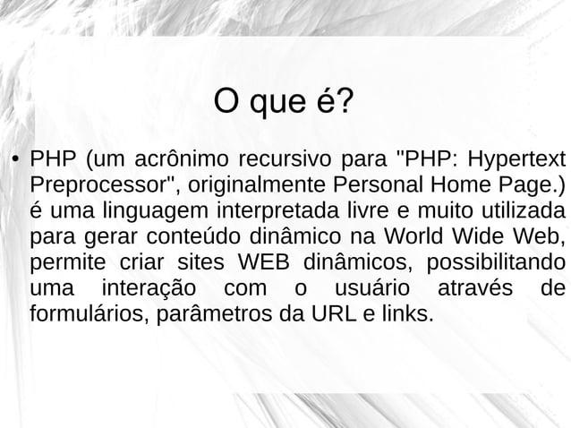 """O que é? ●  PHP (um acrônimo recursivo para """"PHP: Hypertext Preprocessor"""", originalmente Personal Home Page.) é uma lingua..."""