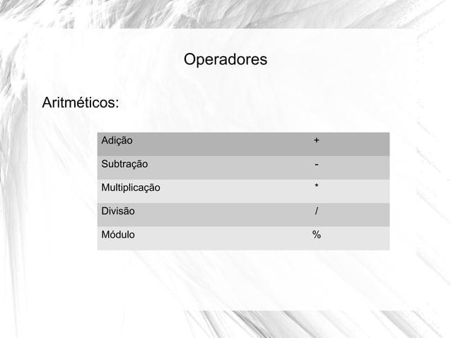 Operadores Aritméticos: Adição  +  Subtração  -  Multiplicação  *  Divisão  /  Módulo  %