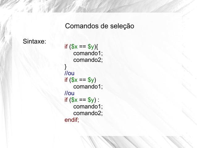 Comandos de seleção Sintaxe:  if ($x == $y){ comando1; comando2; } //ou if ($x == $y) comando1; //ou if ($x == $y) : coman...