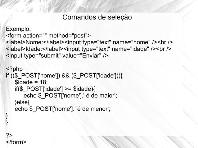 """Comandos de seleção Exemplo: <form action="""""""" method=""""post""""> <label>Nome:</label><input type=""""text"""" name=""""nome"""" /><br /> <l..."""
