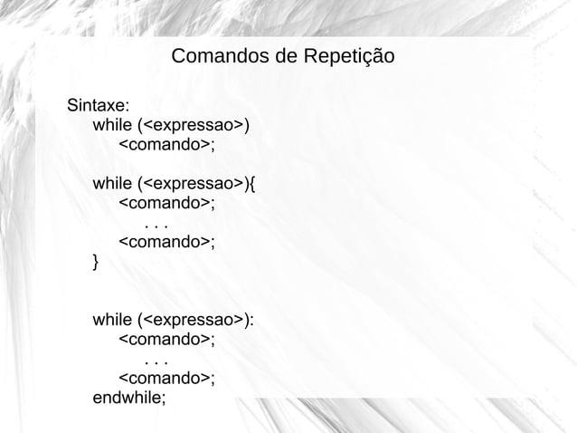 Comandos de Repetição Sintaxe: while (<expressao>) <comando>; while (<expressao>){ <comando>; ... <comando>; } while (<exp...