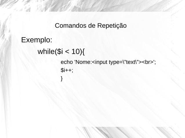 """Comandos de Repetição  Exemplo: while($i < 10){ echo 'Nome:<input type=""""text""""><br>'; $i++; }"""