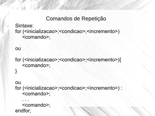 Comandos de Repetição Sintaxe: for (<inicializacao>;<condicao>;<incremento>) <comando>; ou for (<inicializacao>;<condicao>...