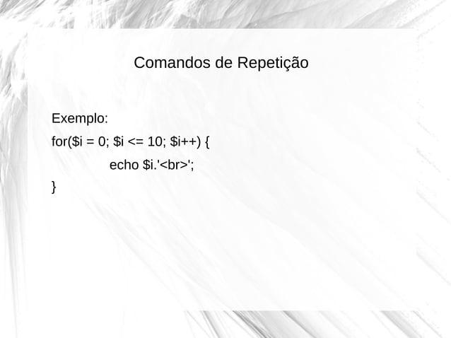Comandos de Repetição Exemplo: for($i = 0; $i <= 10; $i++) { echo $i.'<br>'; }