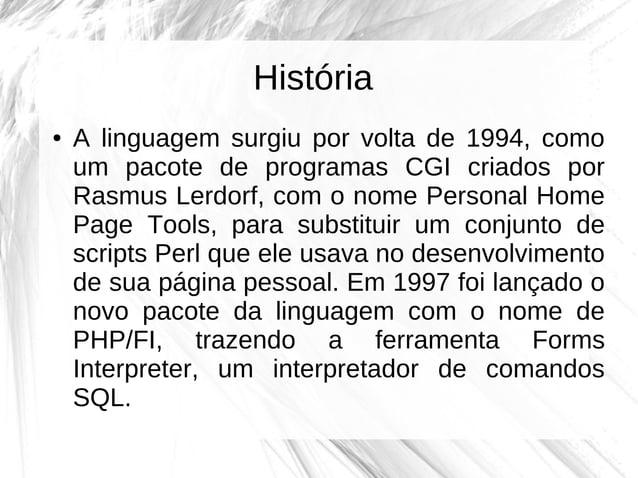 História ●  A linguagem surgiu por volta de 1994, como um pacote de programas CGI criados por Rasmus Lerdorf, com o nome P...