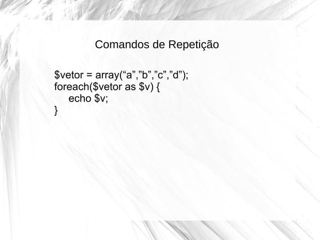 """Comandos de Repetição $vetor = array(""""a"""",""""b"""",""""c"""",""""d""""); foreach($vetor as $v) { echo $v; }"""