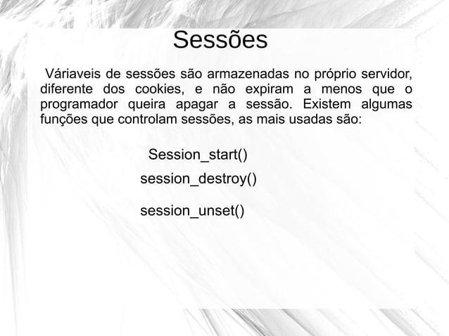 Sessões Váriaveis de sessões são armazenadas no próprio servidor, diferente dos cookies, e não expiram a menos que o progr...