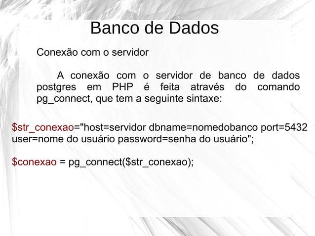 Banco de Dados Conexão com o servidor A conexão com o servidor de banco de dados postgres em PHP é feita através do comand...