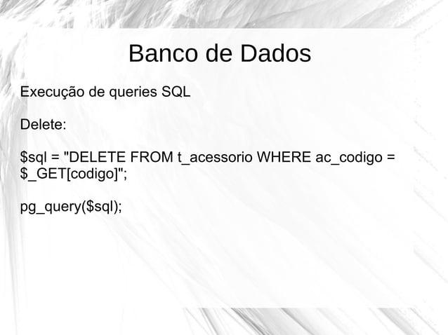 """Banco de Dados Execução de queries SQL Delete: $sql = """"DELETE FROM t_acessorio WHERE ac_codigo = $_GET[codigo]""""; pg_query(..."""
