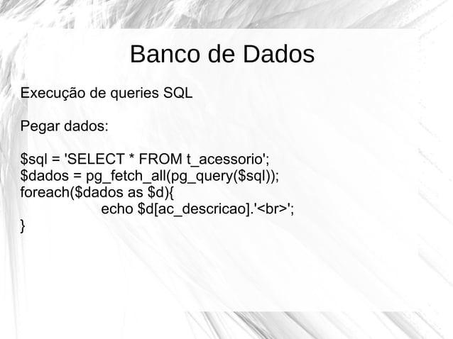 Banco de Dados Execução de queries SQL Pegar dados: $sql = 'SELECT * FROM t_acessorio'; $dados = pg_fetch_all(pg_query($sq...
