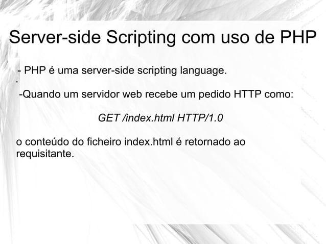 Server-side Scripting com uso de PHP - PHP é uma server-side scripting language. •  -Quando um servidor web recebe um pedi...