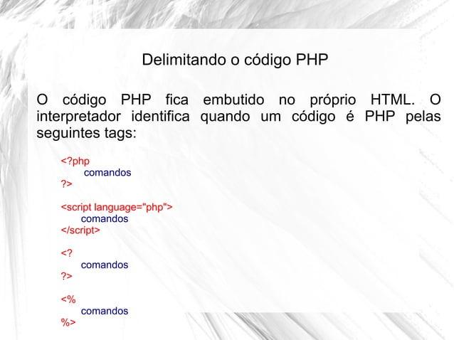 Delimitando o código PHP O código PHP fica embutido no próprio HTML. O interpretador identifica quando um código é PHP pel...