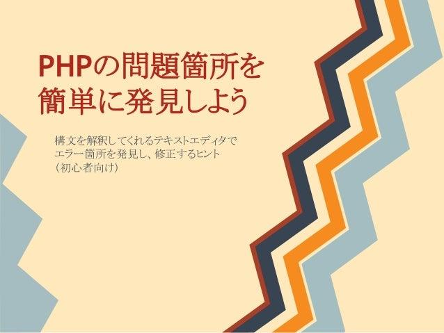 PHPの問題箇所を 簡単に発見しよう 構文を解釈してくれるテキストエディタで エラー箇所を発見し、修正するヒント (初心者向け)